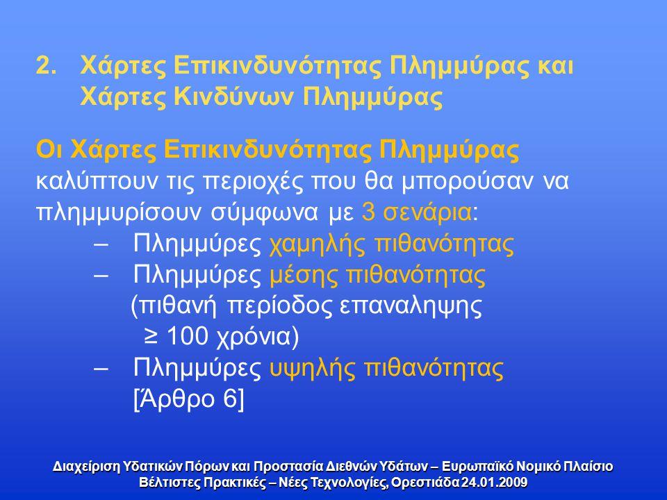 2.Χάρτες Επικινδυνότητας Πλημμύρας και Χάρτες Κινδύνων Πλημμύρας Διαχείριση Υδατικών Πόρων και Προστασία Διεθνών Υδάτων – Ευρωπαϊκό Νομικό Πλαίσιο Βέλτιστες Πρακτικές – Νέες Τεχνολογίες, Ορεστιάδα 24.01.2009 Οι Χάρτες Επικινδυνότητας Πλημμύρας καλύπτουν τις περιοχές που θα μπορούσαν να πλημμυρίσουν σύμφωνα με 3 σενάρια: –Πλημμύρες χαμηλής πιθανότητας –Πλημμύρες μέσης πιθανότητας (πιθανή περίοδος επαναληψης ≥ 100 χρόνια) –Πλημμύρες υψηλής πιθανότητας [Άρθρο 6]