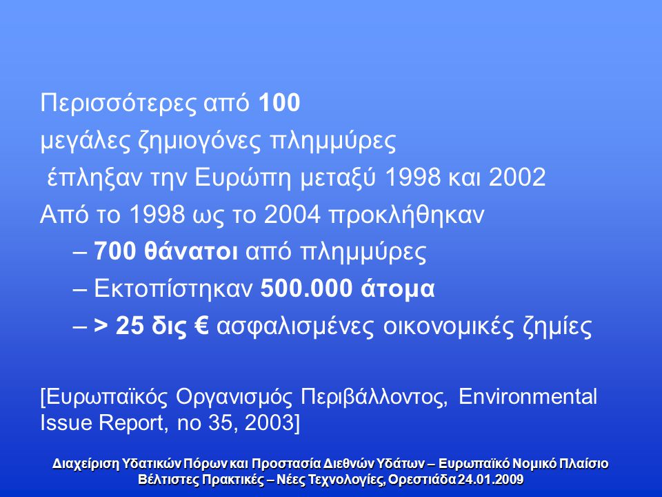 Περισσότερες από 100 μεγάλες ζημιογόνες πλημμύρες έπληξαν την Ευρώπη μεταξύ 1998 και 2002 Από το 1998 ως το 2004 προκλήθηκαν –700 θάνατοι από πλημμύρες –Εκτοπίστηκαν 500.000 άτομα –> 25 δις € ασφαλισμένες οικονομικές ζημίες [Ευρωπαϊκός Οργανισμός Περιβάλλοντος, Environmental Issue Report, no 35, 2003] Διαχείριση Υδατικών Πόρων και Προστασία Διεθνών Υδάτων – Ευρωπαϊκό Νομικό Πλαίσιο Βέλτιστες Πρακτικές – Νέες Τεχνολογίες, Ορεστιάδα 24.01.2009