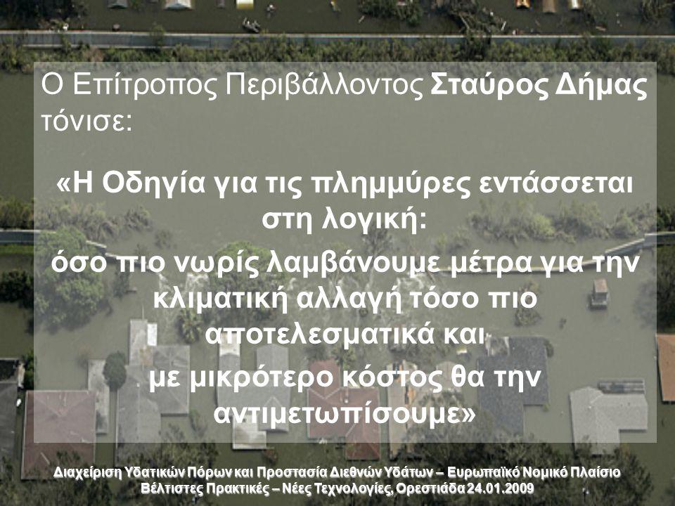 Διαχείριση Υδατικών Πόρων και Προστασία Διεθνών Υδάτων – Ευρωπαϊκό Νομικό Πλαίσιο Βέλτιστες Πρακτικές – Νέες Τεχνολογίες, Ορεστιάδα 24.01.2009 Ο Επίτροπος Περιβάλλοντος Σταύρος Δήμας τόνισε: «Η Οδηγία για τις πλημμύρες εντάσσεται στη λογική: όσο πιο νωρίς λαμβάνουμε μέτρα για την κλιματική αλλαγή τόσο πιο αποτελεσματικά και με μικρότερο κόστος θα την αντιμετωπίσουμε»