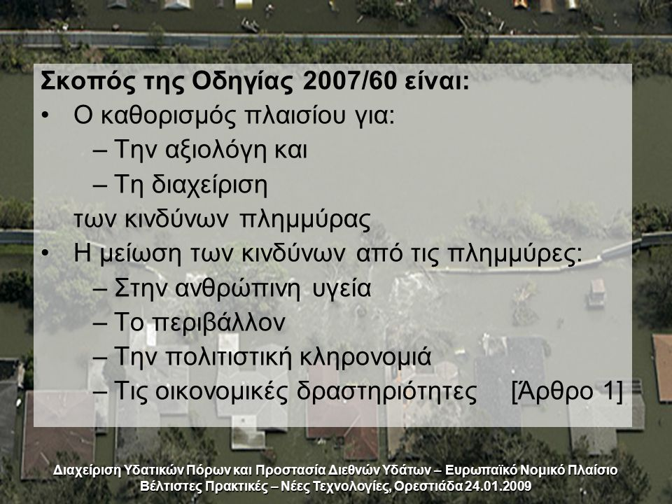 Σκοπός της Οδηγίας 2007/60 είναι: Ο καθορισμός πλαισίου για: –Την αξιολόγη και –Τη διαχείριση των κινδύνων πλημμύρας Η μείωση των κινδύνων από τις πλημμύρες: –Στην ανθρώπινη υγεία –Το περιβάλλον –Την πολιτιστική κληρονομιά –Τις οικονομικές δραστηριότητες[Άρθρο 1] Διαχείριση Υδατικών Πόρων και Προστασία Διεθνών Υδάτων – Ευρωπαϊκό Νομικό Πλαίσιο Βέλτιστες Πρακτικές – Νέες Τεχνολογίες, Ορεστιάδα 24.01.2009