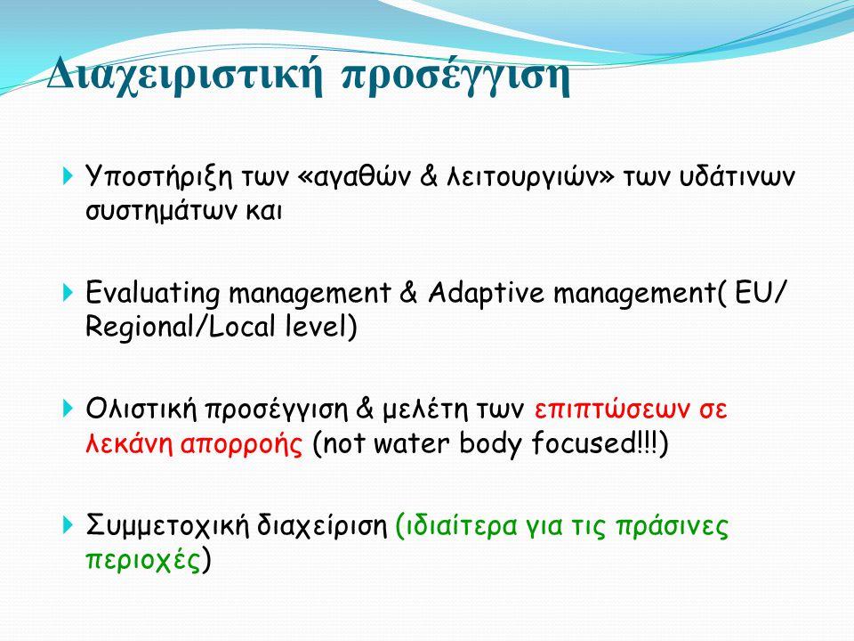 Διαχειριστική προσέγγιση  Υποστήριξη των «αγαθών & λειτουργιών» των υδάτινων συστημάτων και  Evaluating management & Adaptive management( EU/ Regional/Local level)  Ολιστική προσέγγιση & μελέτη των επιπτώσεων σε λεκάνη απορροής (not water body focused!!!)  Συμμετοχική διαχείριση (ιδιαίτερα για τις πράσινες περιοχές)
