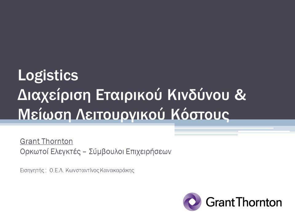 Logistics Διαχείριση Εταιρικού Κινδύνου & Μείωση Λειτουργικού Κόστους Grant Thornton Ορκωτοί Ελεγκτές – Σύμβουλοι Επιχειρήσεων Εισηγητής : Ο.Ε.Λ. Κωνσ