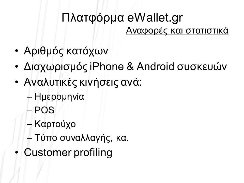 Πλατφόρμα eWallet.gr Αναφορές και στατιστικά Αριθμός κατόχων Διαχωρισμός iPhone & Android συσκευών Αναλυτικές κινήσεις ανά: –Ημερομηνία –POS –Καρτούχο –Τύπο συναλλαγής, κα.