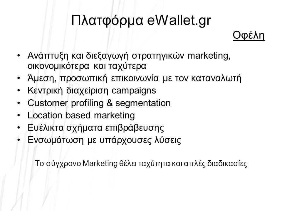 Πλατφόρμα eWallet.gr Οφέλη Ανάπτυξη και διεξαγωγή στρατηγικών marketing, οικονομικότερα και ταχύτερα Άμεση, προσωπική επικοινωνία με τον καταναλωτή Κεντρική διαχείριση campaigns Customer profiling & segmentation Location based marketing Ευέλικτα σχήματα επιβράβευσης Ενσωμάτωση με υπάρχουσες λύσεις Το σύγχρονο Marketing θέλει ταχύτητα και απλές διαδικασίες
