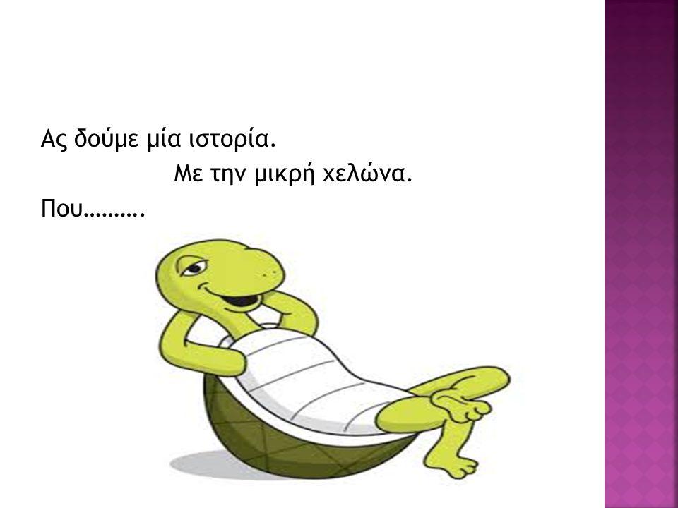 Ας δούμε μία ιστορία. Με την μικρή χελώνα. Που……….