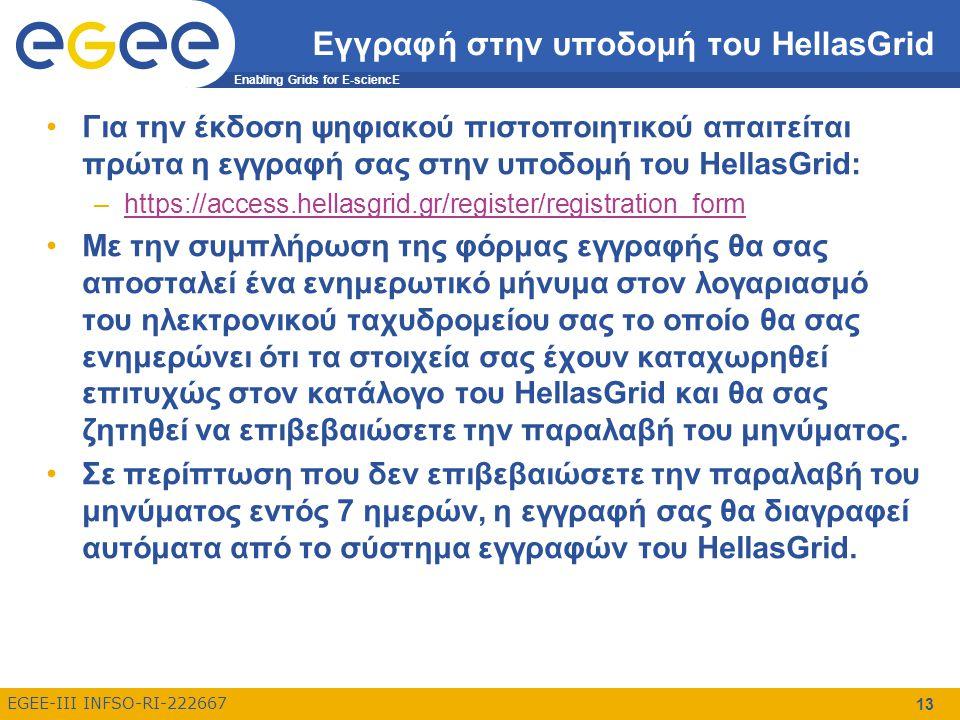 Enabling Grids for E-sciencE EGEE-III INFSO-RI-222667 13 Εγγραφή στην υποδομή του HellasGrid Για την έκδοση ψηφιακού πιστοποιητικού απαιτείται πρώτα η εγγραφή σας στην υποδομή του HellasGrid: –https://access.hellasgrid.gr/register/registration_formhttps://access.hellasgrid.gr/register/registration_form Με την συμπλήρωση της φόρμας εγγραφής θα σας αποσταλεί ένα ενημερωτικό μήνυμα στον λογαριασμό του ηλεκτρονικού ταχυδρομείου σας το οποίο θα σας ενημερώνει ότι τα στοιχεία σας έχουν καταχωρηθεί επιτυχώς στον κατάλογο του HellasGrid και θα σας ζητηθεί να επιβεβαιώσετε την παραλαβή του μηνύματος.