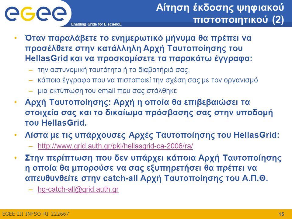 Enabling Grids for E-sciencE EGEE-III INFSO-RI-222667 15 Αίτηση έκδοσης ψηφιακού πιστοποιητικού (2) Όταν παραλάβετε το ενημερωτικό μήνυμα θα πρέπει να προσέλθετε στην κατάλληλη Αρχή Ταυτοποίησης του HellasGrid και να προσκομίσετε τα παρακάτω έγγραφα: –την αστυνομική ταυτότητα ή το διαβατήριό σας, –κάποιο έγγραφο που να πιστοποιεί την σχέση σας με τον οργανισμό –μια εκτύπωση του email που σας στάλθηκε Αρχή Ταυτοποίησης: Αρχή η οποία θα επιβεβαιώσει τα στοιχεία σας και το δικαίωμα πρόσβασης σας στην υποδομή του HellasGrid.
