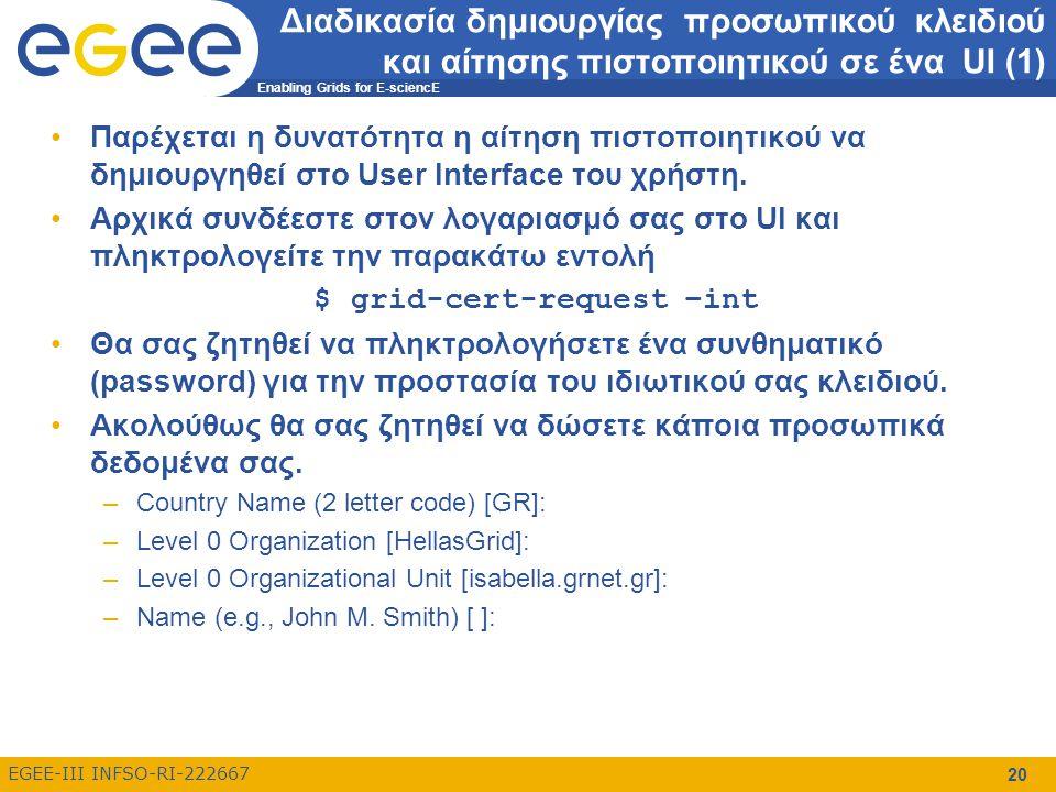 Enabling Grids for E-sciencE EGEE-III INFSO-RI-222667 21 Διαδικασία δημιουργίας προσωπικού κλειδιού και αίτησης πιστοποιητικού σε ένα UI (2) Κατά την διαδικασία αυτή δημιουργείται ένας.globus κατάλογος μέσα στον $HOME κατάλογο ο οποίος περιέχει τα ακόλουθα αρχεία: –userkey.pem: περιέχει το ιδιωτικό κλειδί που θα συσχετιστεί με το πιστοποιητικό του χρήστη –usercert_request.pem: περιέχει την αίτηση για την έκδοση του πιστοποιητικού (το δημόσιο κλειδί) –usercert.pem: αποτελεί το αρχείο στο οποίο θα αντιγραφεί το πραγματικό ψηφιακό πιστοποιητικό όταν παραληφθεί Το περιεχόμενο της αίτησης πρέπει να αντιγραφεί στην φόρμα αίτησης πιστοποιητικού: –https://access.hellasgrid.gr/account/manual_csrhttps://access.hellasgrid.gr/account/manual_csr