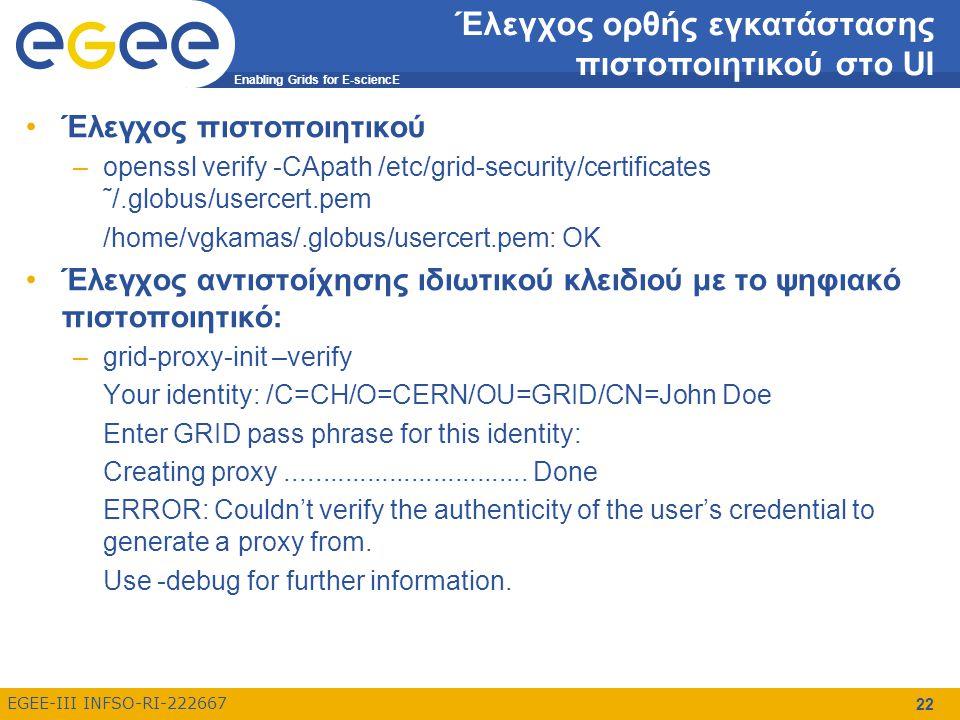 Enabling Grids for E-sciencE EGEE-III INFSO-RI-222667 23 Ανάκτηση πληροφοριών σχετικά με το πιστοποιητικό Ανάκτηση πληροφορίας σχετικά με το θέμα του πιστοποιητικού: – grid-cert-info –subject /C=GR/O=HellasGrid/OU=cti.gr/CN=Vasilis Gkamas Ανάκτηση πληροφορίας σχετικά με την ημερομηνία ισχύος του πιστοποιητικού: –grid-cert-info –enddate Jul 3 11:06:34 2008 GMT Ανάκτηση πληροφορίας σχετικά με την Αρχή Πιστοποίησης που εξέδωσε το πιστοποιητικό: –grid-cert-info –issuer /C=GR/O=HellasGrid/OU=Certification Authorities/CN=HellasGrid CA 2006 Ανάκτηση συγκεντρωτικής πληροφορίας σχετικά με το ψηφιακό πιστοποιητικό –grid-cert-info