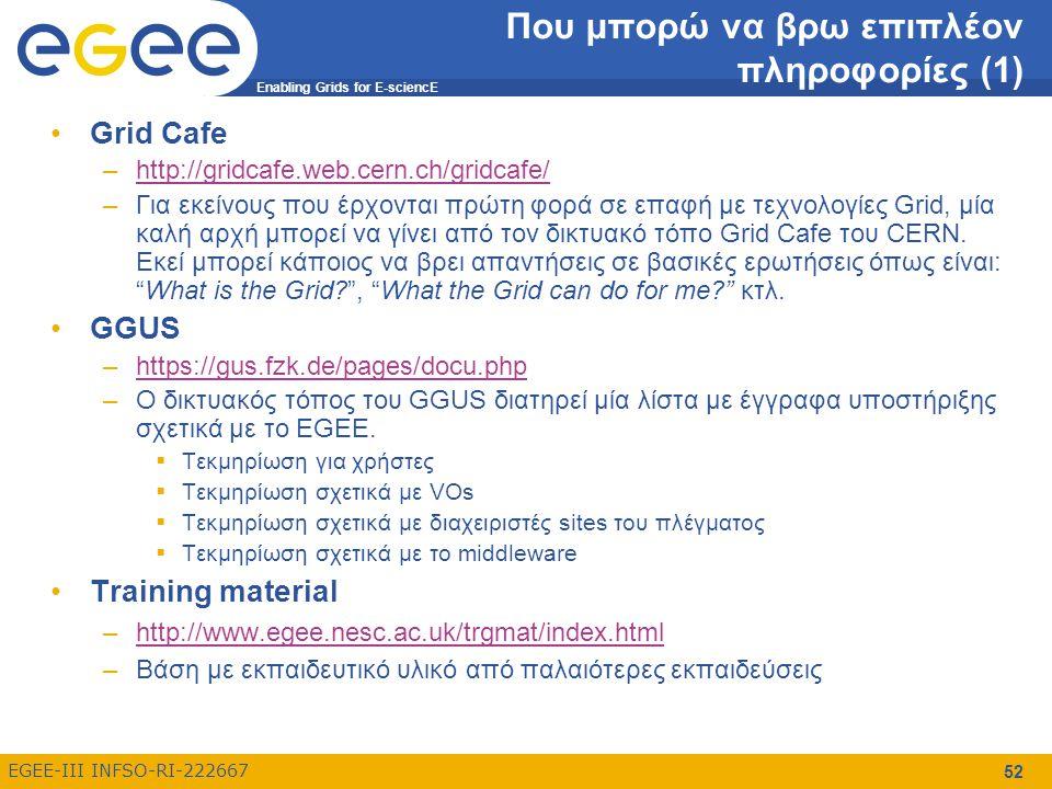 Enabling Grids for E-sciencE EGEE-III INFSO-RI-222667 53 Που μπορώ να βρω επιπλέον πληροφορίες (2) EGEE tutorials –http://www.egee.nesc.ac.uk/schedreg/index.htmlhttp://www.egee.nesc.ac.uk/schedreg/index.html –Διάφορα tutorials σχετικά με το EGEE gLite 3.0 Users' Guide –https://edms.cern.ch/file/722398//gLite-3-UserGuide.pdfhttps://edms.cern.ch/file/722398//gLite-3-UserGuide.pdf –Οδηγός χρήσης του gLite middleware Glite documentation –http://glite.web.cern.ch/glite/documentation/http://glite.web.cern.ch/glite/documentation/ –Τεκμηρίωση σχετικά με το gLite middleware