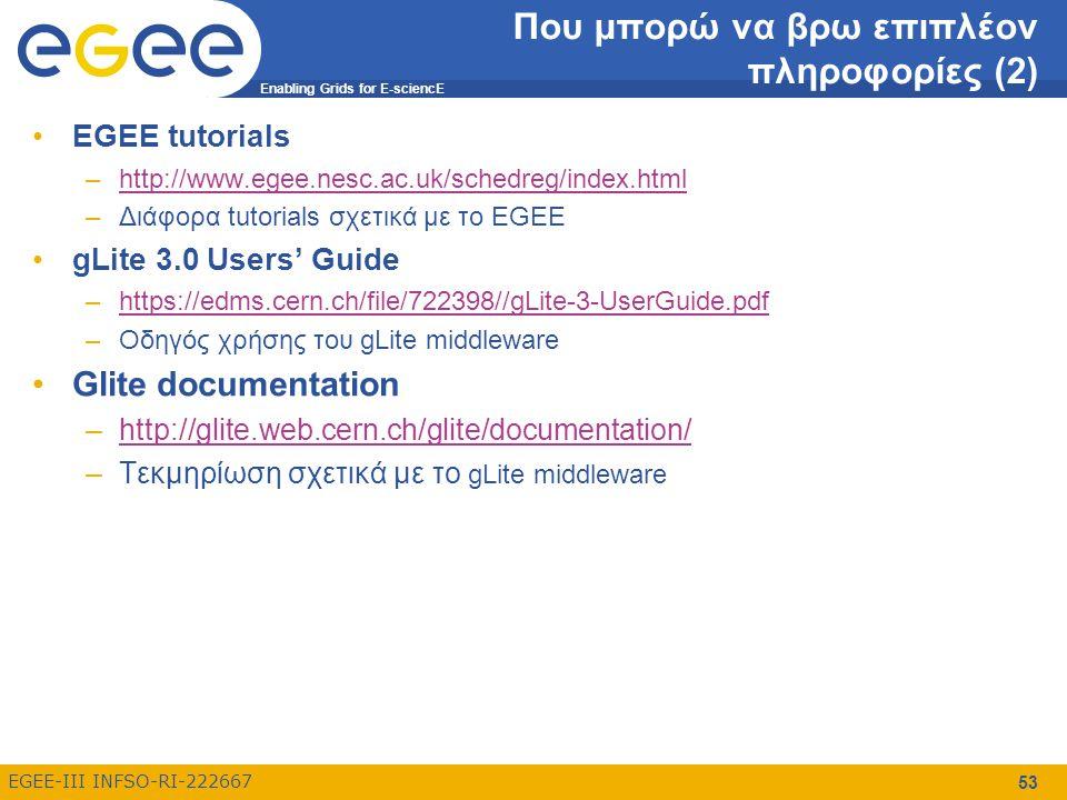 Enabling Grids for E-sciencE EGEE-III INFSO-RI-222667 54 Επιπλέον links EGEE project –http://www.eu-egee.org/http://www.eu-egee.org/ EGEE-SEE wiki –http://wiki.egee-see.org/index.php/Main_Pagehttp://wiki.egee-see.org/index.php/Main_Page EGEE-SEE federation –http://www.egee-see.org/http://www.egee-see.org/ HellasGrid Task Force –http://www.hellasgrid.grhttp://www.hellasgrid.gr