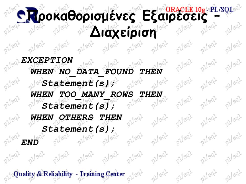 Προκαθορισμένες Εξαιρέσεις – Διαχείριση EXCEPTION WHEN NO_DATA_FOUND THEN Statement(s); WHEN TOO_MANY_ROWS THEN Statement(s); WHEN OTHERS THEN Statement(s); END