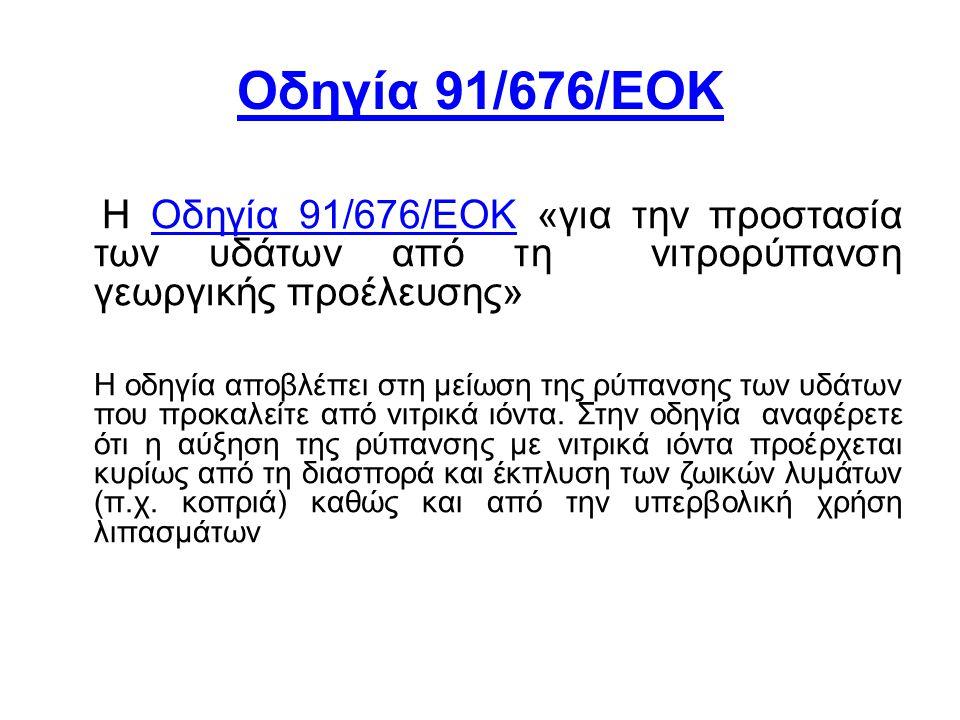Οδηγία 91/676/ΕΟΚ Η Οδηγία 91/676/ΕΟΚ «για την προστασία των υδάτων από τη νιτρορύπανση γεωργικής προέλευσης»Οδηγία 91/676/ΕΟΚ Η οδηγία αποβλέπει στη μείωση της ρύπανσης των υδάτων που προκαλείτε από νιτρικά ιόντα.
