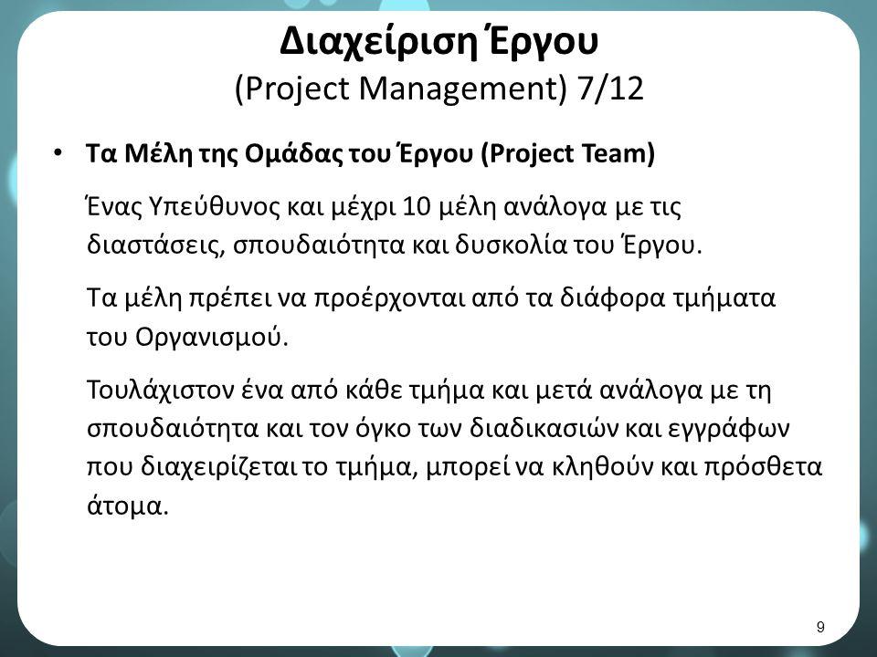 Διαχείριση Έργου (Project Management) 7/12 Τα Μέλη της Ομάδας του Έργου (Ρroject Team) Ένας Υπεύθυνος και μέχρι 10 μέλη ανάλογα με τις διαστάσεις, σπουδαιότητα και δυσκολία του Έργου.