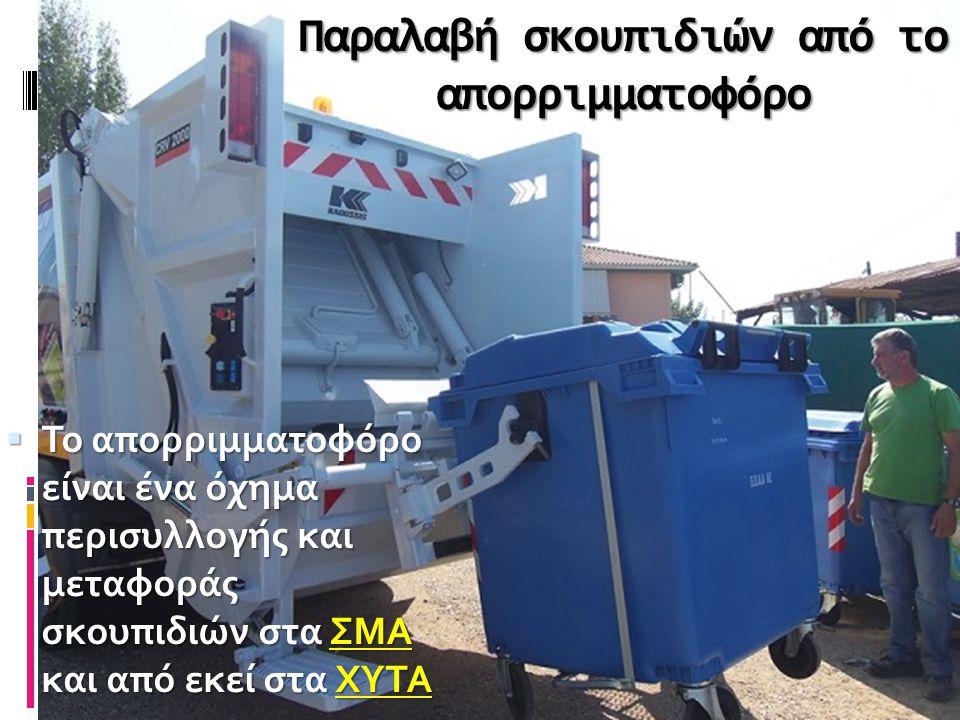 Παραλαβή σκουπιδιών από το απορριμματοφόρο  Το απορριμματοφόρο είναι ένα όχημα περισυλλογής και μεταφοράς σκουπιδιών στα ΣΜΑ και από εκεί στα ΧΥΤΑ