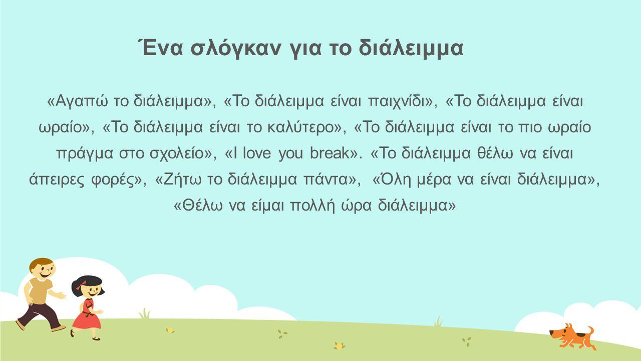 Ένα σλόγκαν για το διάλειμμα «Αγαπώ το διάλειμμα», «Το διάλειμμα είναι παιχνίδι», «Το διάλειμμα είναι ωραίο», «Το διάλειμμα είναι το καλύτερο», «Το διάλειμμα είναι το πιο ωραίο πράγμα στο σχολείο», «I love you break».