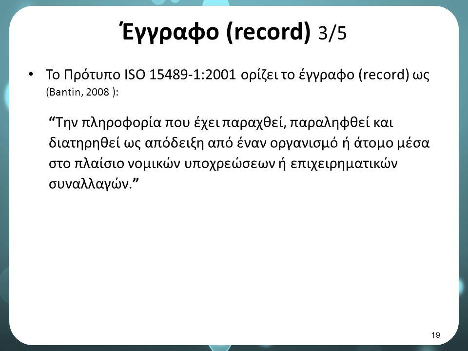 Έγγραφο (record) 3/5 Το Πρότυπο ISO 15489-1:2001 ορίζει το έγγραφο (record) ως (Bantin, 2008 ): Την πληροφορία που έχει παραχθεί, παραληφθεί και διατηρηθεί ως απόδειξη από έναν οργανισμό ή άτομο μέσα στο πλαίσιο νομικών υποχρεώσεων ή επιχειρηματικών συναλλαγών. 19