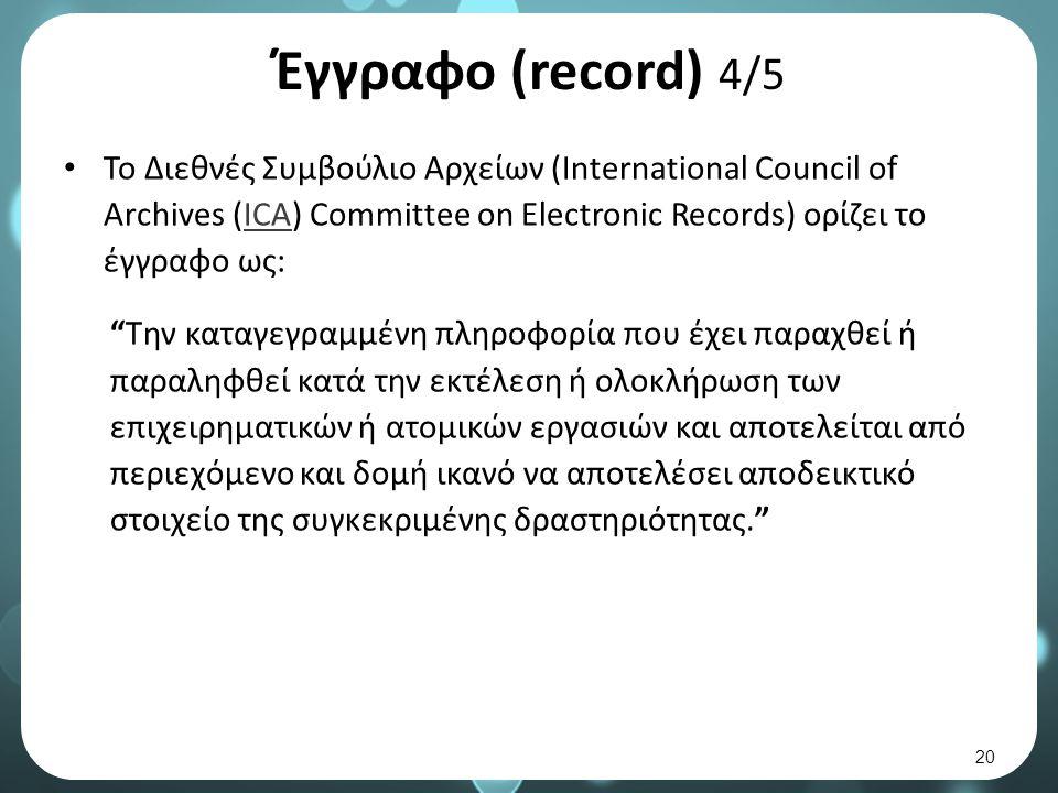 Έγγραφο (record) 4/5 Το Διεθνές Συμβούλιο Αρχείων (International Council of Archives (ICA) Committee on Electronic Records) ορίζει το έγγραφο ως:ICA Την καταγεγραμμένη πληροφορία που έχει παραχθεί ή παραληφθεί κατά την εκτέλεση ή ολοκλήρωση των επιχειρηματικών ή ατομικών εργασιών και αποτελείται από περιεχόμενο και δομή ικανό να αποτελέσει αποδεικτικό στοιχείο της συγκεκριμένης δραστηριότητας. 20