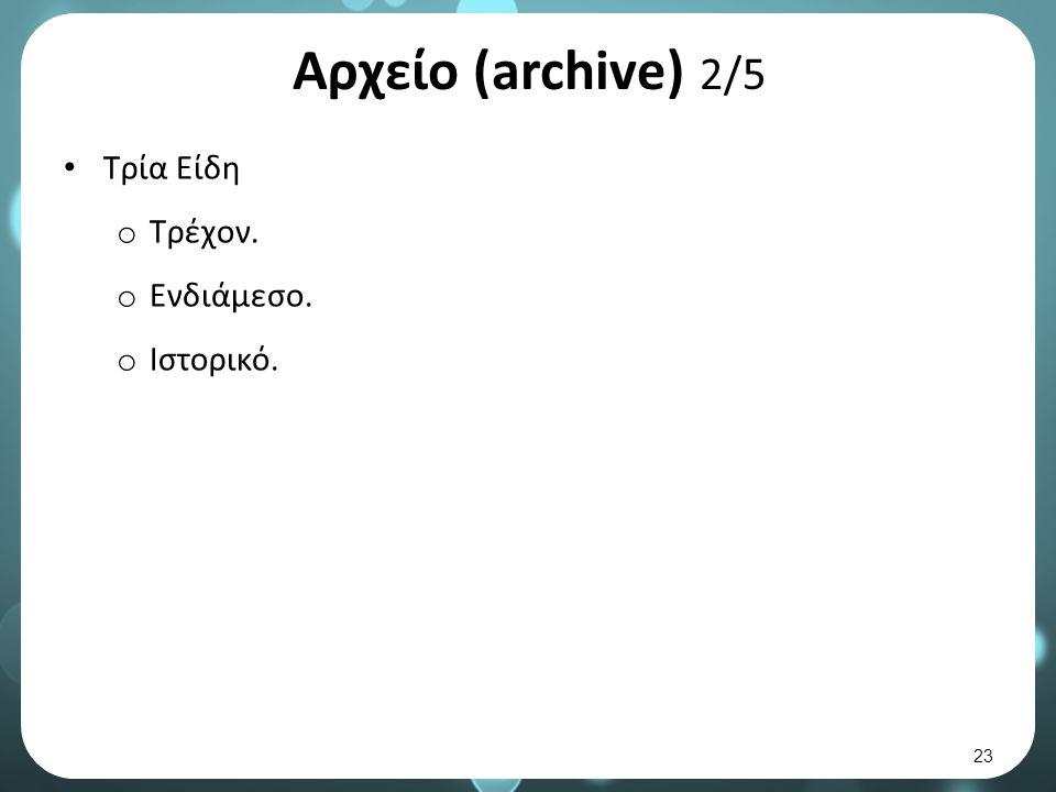 Αρχείο (archive) 2/5 Τρία Είδη o Τρέχον. o Ενδιάμεσο. o Ιστορικό. 23