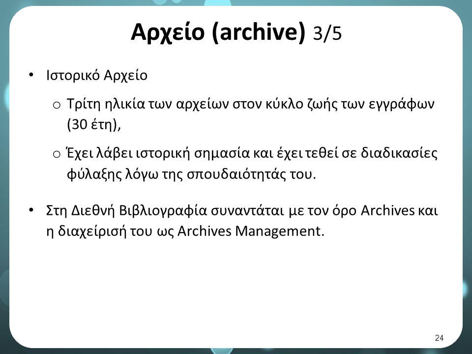 Αρχείο (archive) 3/5 Ιστορικό Αρχείο o Τρίτη ηλικία των αρχείων στον κύκλο ζωής των εγγράφων (30 έτη), o Έχει λάβει ιστορική σημασία και έχει τεθεί σε διαδικασίες φύλαξης λόγω της σπουδαιότητάς του.