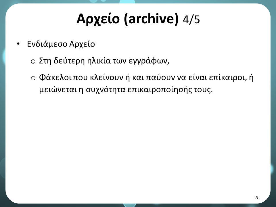 Αρχείο (archive) 4/5 Ενδιάμεσο Αρχείο o Στη δεύτερη ηλικία των εγγράφων, o Φάκελοι που κλείνουν ή και παύουν να είναι επίκαιροι, ή μειώνεται η συχνότητα επικαιροποίησής τους.