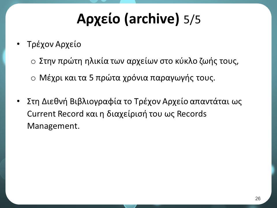 Αρχείο (archive) 5/5 Τρέχον Αρχείο o Στην πρώτη ηλικία των αρχείων στο κύκλο ζωής τους, o Μέχρι και τα 5 πρώτα χρόνια παραγωγής τους.