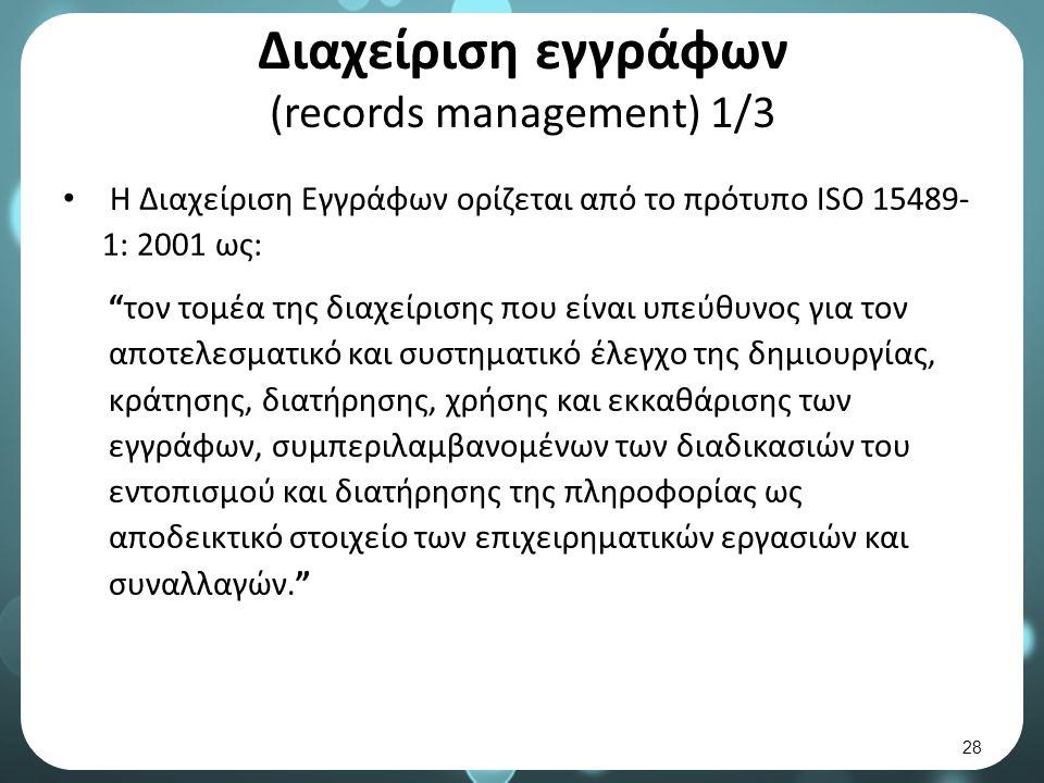 Διαχείριση εγγράφων (records management) 1/3 Η Διαχείριση Εγγράφων ορίζεται από το πρότυπο ISO 15489- 1: 2001 ως: τον τομέα της διαχείρισης που είναι υπεύθυνος για τον αποτελεσματικό και συστηματικό έλεγχο της δημιουργίας, κράτησης, διατήρησης, χρήσης και εκκαθάρισης των εγγράφων, συμπεριλαμβανομένων των διαδικασιών του εντοπισμού και διατήρησης της πληροφορίας ως αποδεικτικό στοιχείο των επιχειρηματικών εργασιών και συναλλαγών. 28