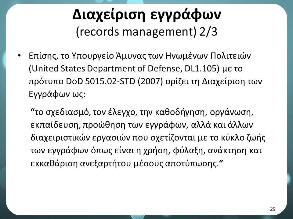 Διαχείριση εγγράφων (records management) 2/3 Επίσης, το Υπουργείο Άμυνας των Ηνωμένων Πολιτειών (United States Department of Defense, DL1.105) με το πρότυπο DoD 5015.02-STD (2007) ορίζει τη Διαχείριση των Εγγράφων ως: το σχεδιασμό, τον έλεγχο, την καθοδήγηση, οργάνωση, εκπαίδευση, προώθηση των εγγράφων, αλλά και άλλων διαχειριστικών εργασιών που σχετίζονται με το κύκλο ζωής των εγγράφων όπως είναι η χρήση, φύλαξη, ανάκτηση και εκκαθάριση ανεξαρτήτου μέσους αποτύπωσης. 29