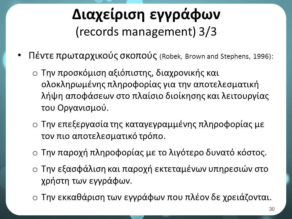 Διαχείριση εγγράφων (records management) 3/3 Πέντε πρωταρχικούς σκοπούς (Robek, Brown and Stephens, 1996): o Την προσκόμιση αξιόπιστης, διαχρονικής και ολοκληρωμένης πληροφορίας για την αποτελεσματική λήψη αποφάσεων στο πλαίσιο διοίκησης και λειτουργίας του Οργανισμού.