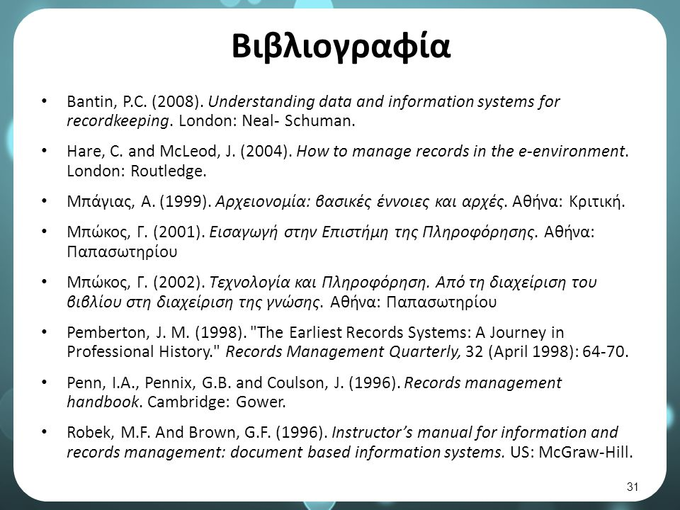 Βιβλιογραφία Bantin, P.C. (2008). Understanding data and information systems for recordkeeping. London: Neal- Schuman. Hare, C. and McLeod, J. (2004).
