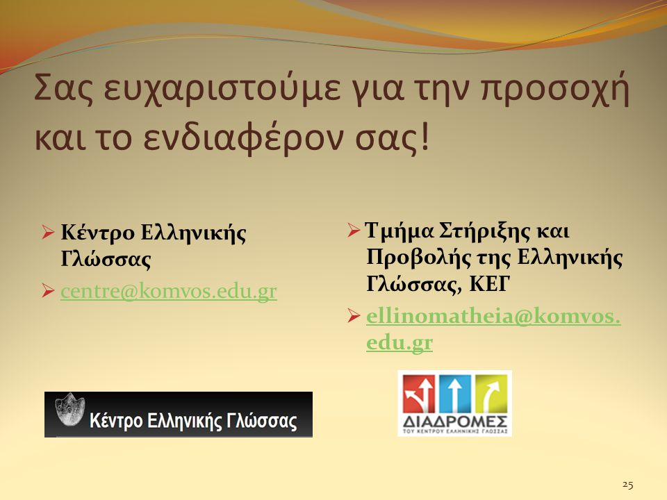 Σας ευχαριστούμε για την προσοχή και το ενδιαφέρον σας!  Κέντρο Ελληνικής Γλώσσας  centre@komvos.edu.gr centre@komvos.edu.gr  Τμήμα Στήριξης και Πρ