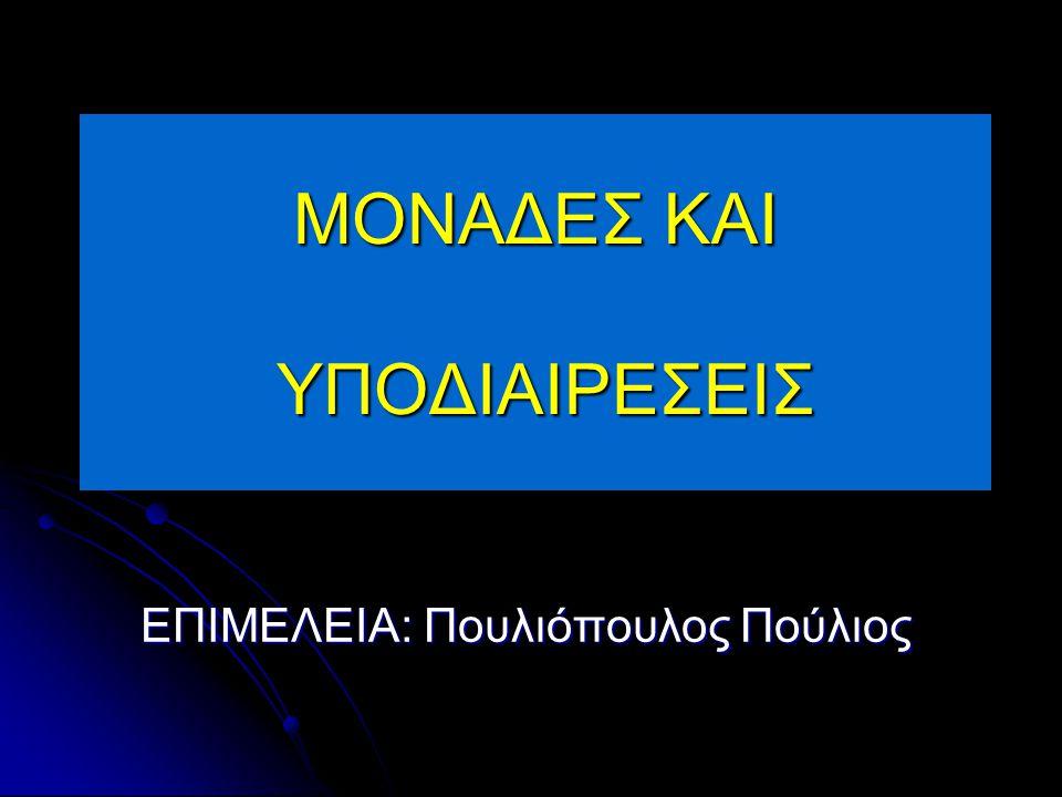 ΜΟΝΑΔΕΣ ΚΑΙ ΥΠΟΔΙΑΙΡΕΣΕΙΣ ΕΠΙΜΕΛΕΙΑ: Πουλιόπουλος Πούλιος