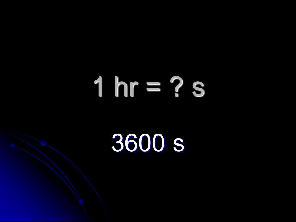 1 hr = s 3600 s