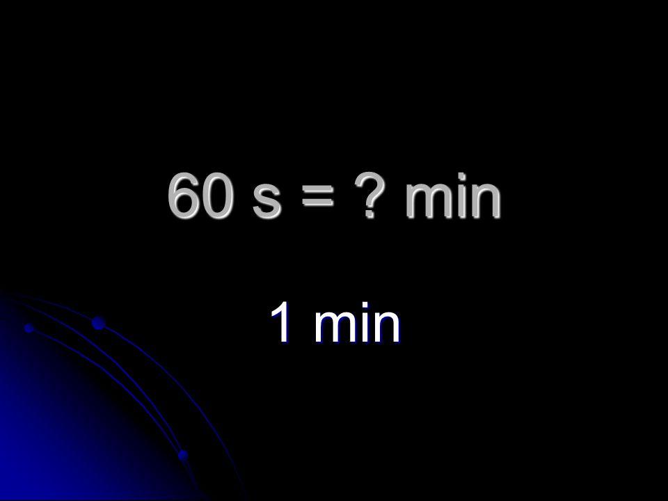 60 s = min 1 min
