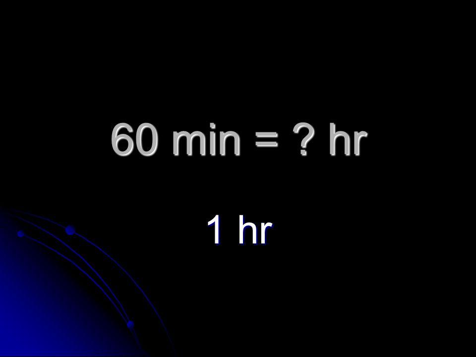 60 min = hr 1 hr