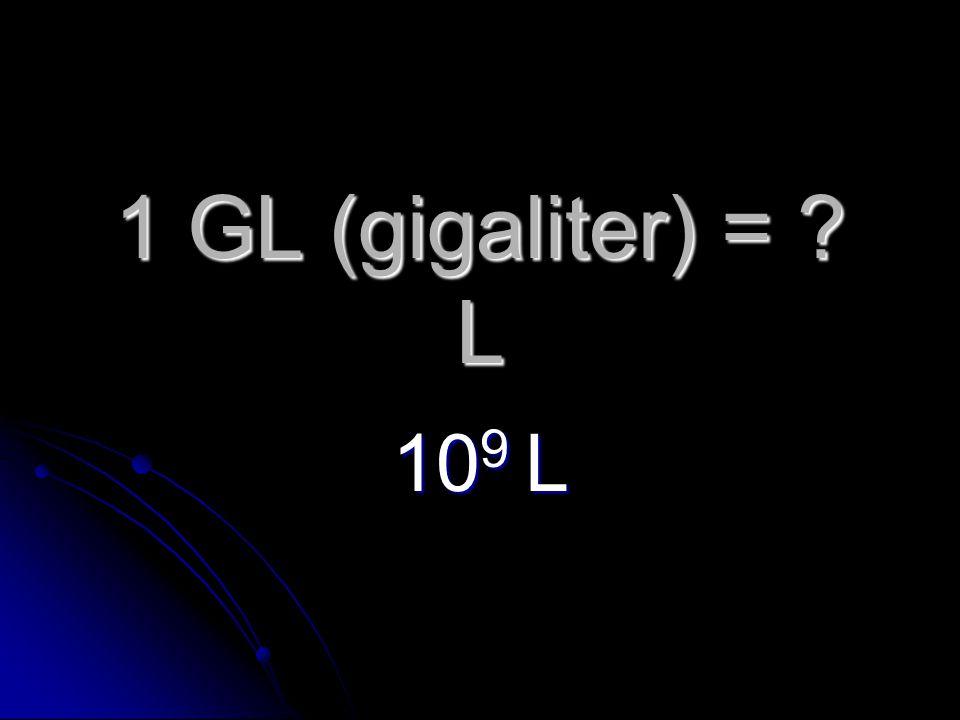 1 GL (gigaliter) = L 10 9 L