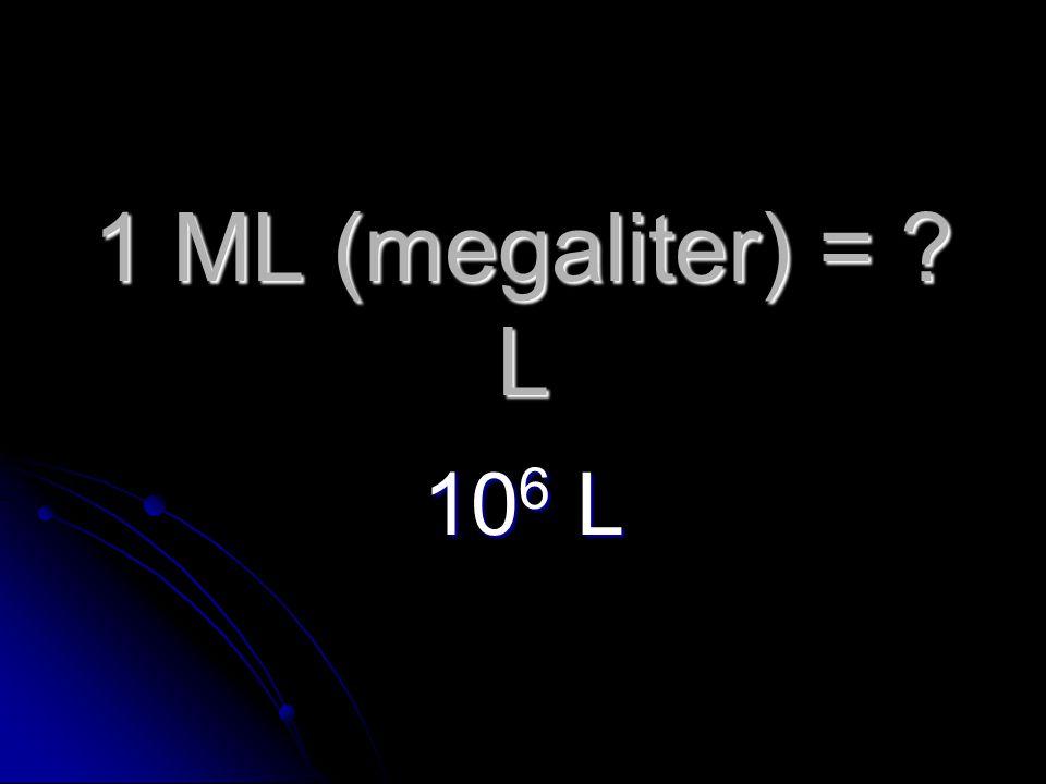 1 ML (megaliter) = L 10 6 L