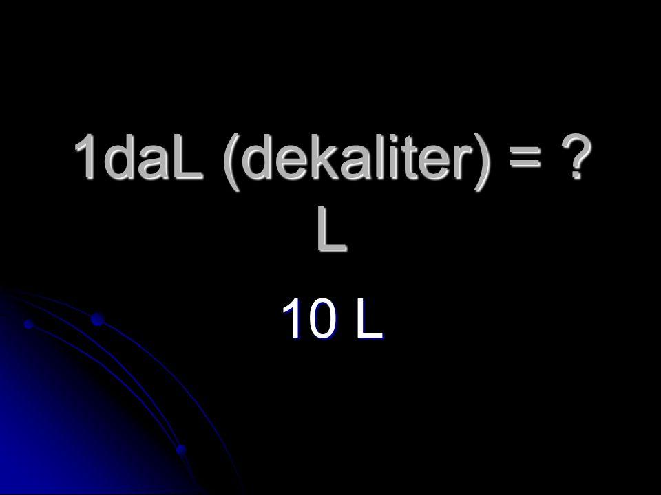 1daL (dekaliter) = L 10 L