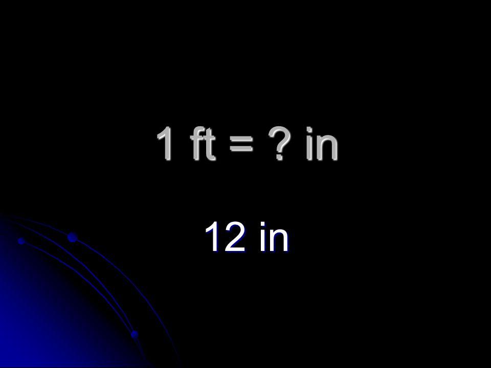 1 ft = in 12 in