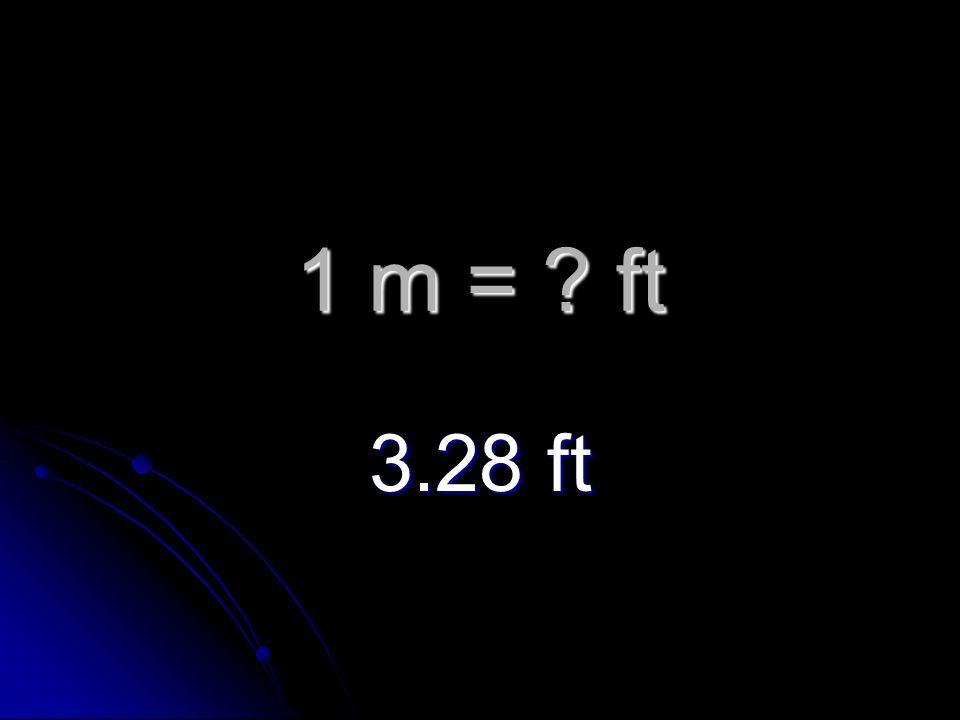 1 m = ft 3.28 ft
