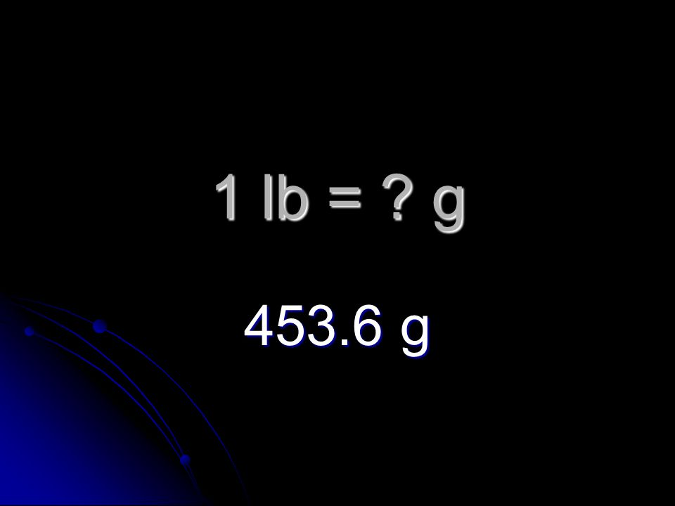 1 lb = g 453.6 g