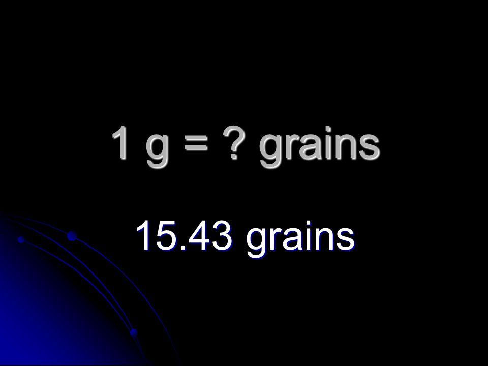 1 g = grains 15.43 grains