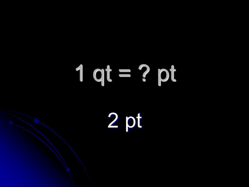 1 qt = pt 2 pt