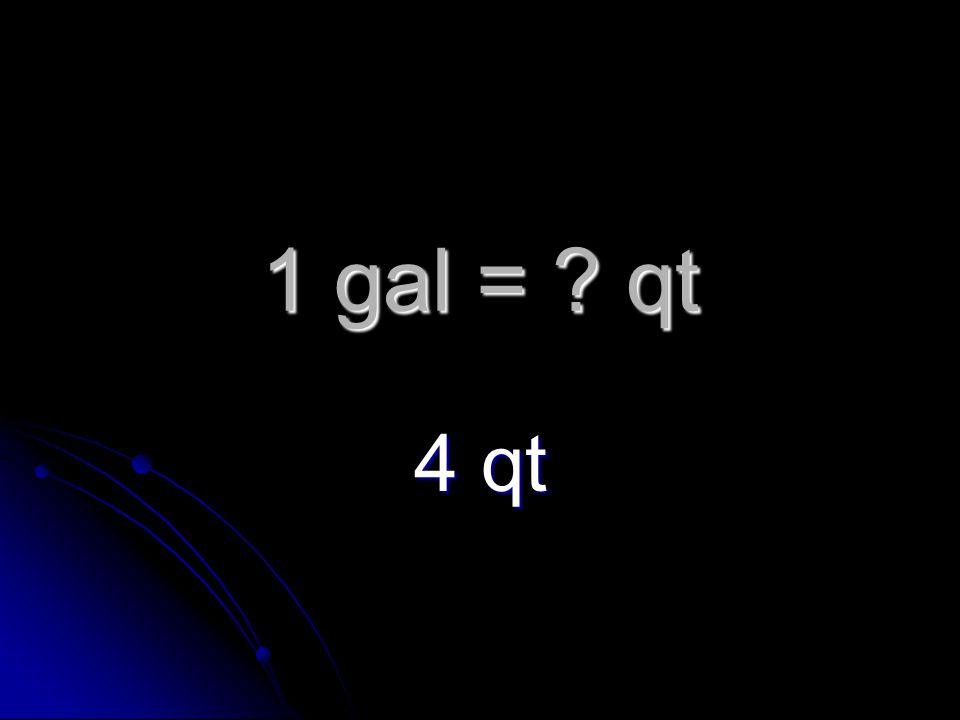 1 gal = qt 4 qt