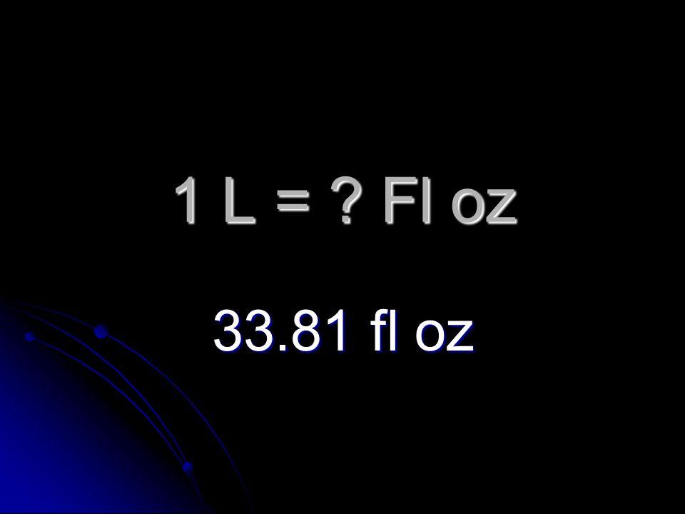 1 L = Fl oz 33.81 fl oz