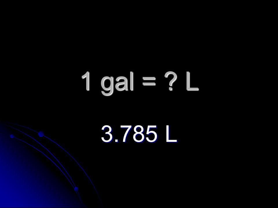 1 gal = L 3.785 L