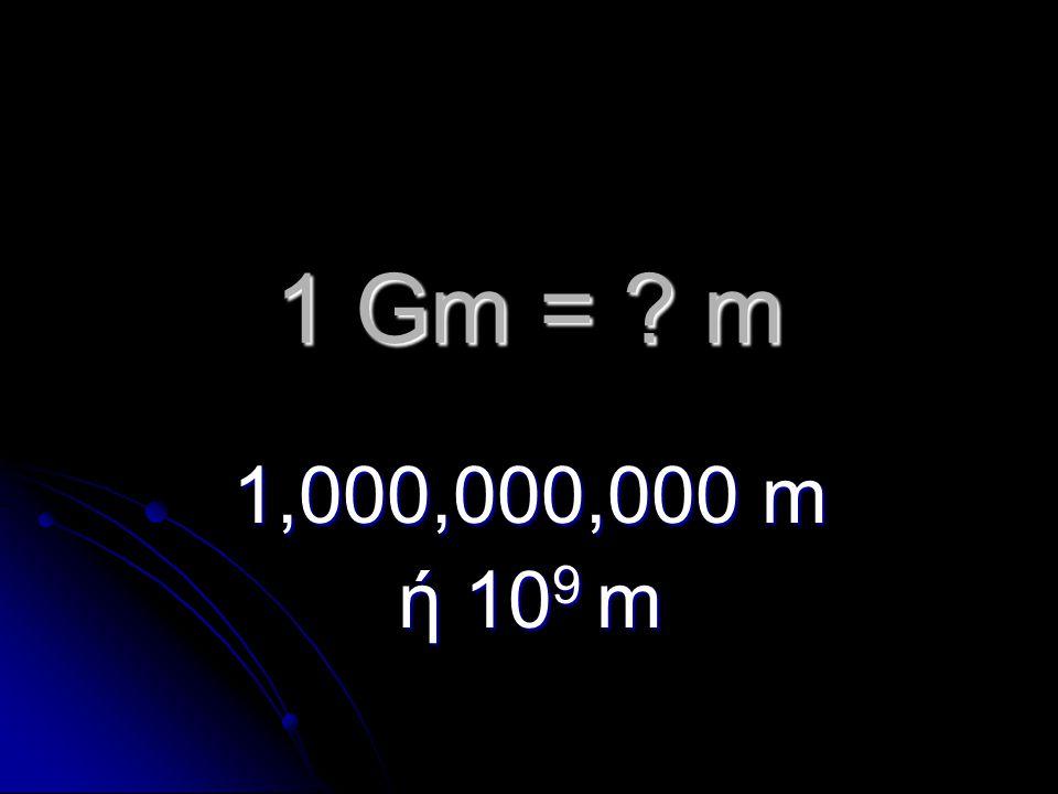 1 Gm = m 1,000,000,000 m ή 10 9 m