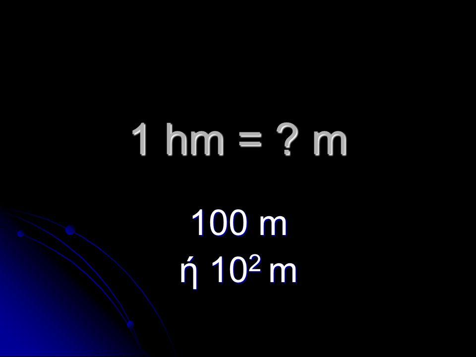 1 hm = m 100 m ή 10 2 m