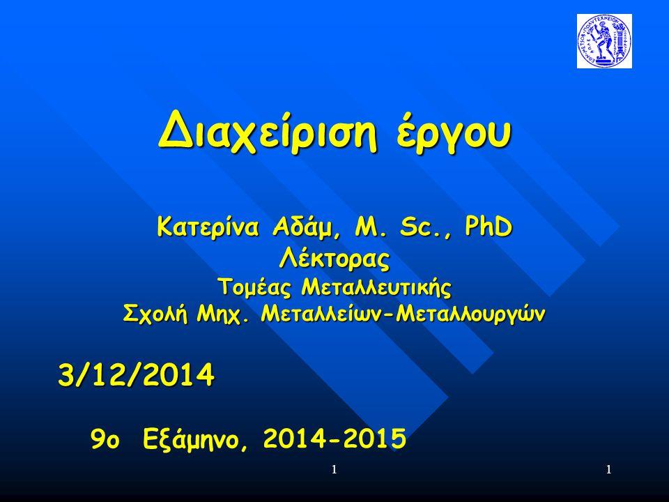 11 Διαχείριση έργου Κατερίνα Αδάμ, Μ. Sc., PhD Λέκτορας Τομέας Μεταλλευτικής Σχολή Μηχ. Μεταλλείων-Μεταλλουργών 3/12/2014 9ο Εξάμηνο, 2014-2015