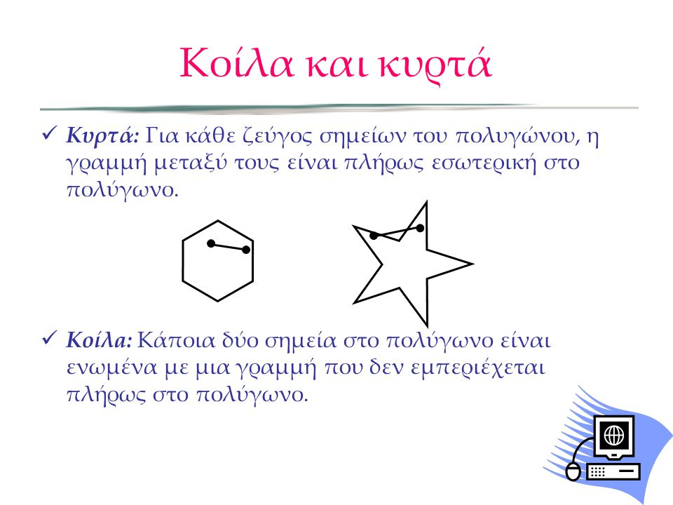 Κοίλα και κυρτά Κυρτά: Για κάθε ζεύγος σημείων του πολυγώνου, η γραμμή μεταξύ τους είναι πλήρως εσωτερική στο πολύγωνο.
